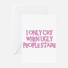 I ONLY CRY WHEN UGLY PEOPLE STARE Greeting Cards (