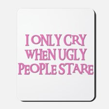 I ONLY CRY WHEN UGLY PEOPLE STARE Mousepad