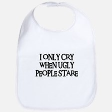 I ONLY CRY WHEN UGLY PEOPLE STARE Bib