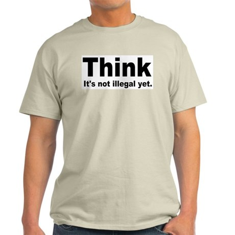 THINK ITS NOT ILLEGAL YET.png Light T-Shirt