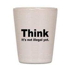 THINK ITS NOT ILLEGAL YET.png Shot Glass