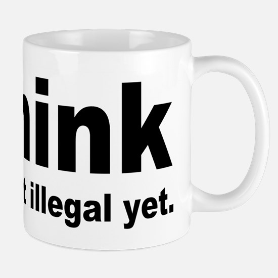 THINK ITS NOT ILLEGAL YET.png Mug