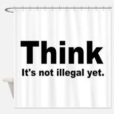THINK ITS NOT ILLEGAL YET.png Shower Curtain