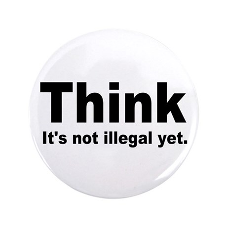 "THINK ITS NOT ILLEGAL YET.png 3.5"" Button (100 pac"