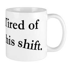 Tired of this shift. Mug