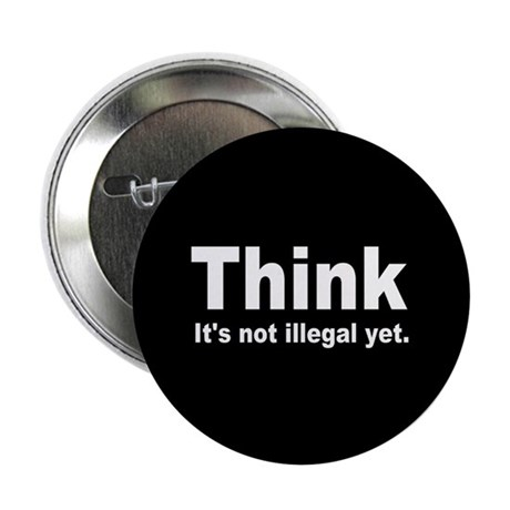 "THINK ITS NOT ILLEGAL YET DARK BUTTON.png 2.25"" Bu"