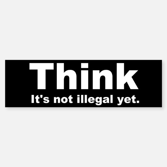 THINK ITS NOT ILLEGAL YET DARK BUMPER.png Bumper Bumper Sticker