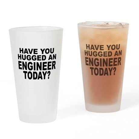 Have You Hugged An Engineer Today? Drinking Glass
