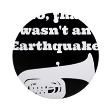 No, that wasnt an earthquake Ornament (Round)