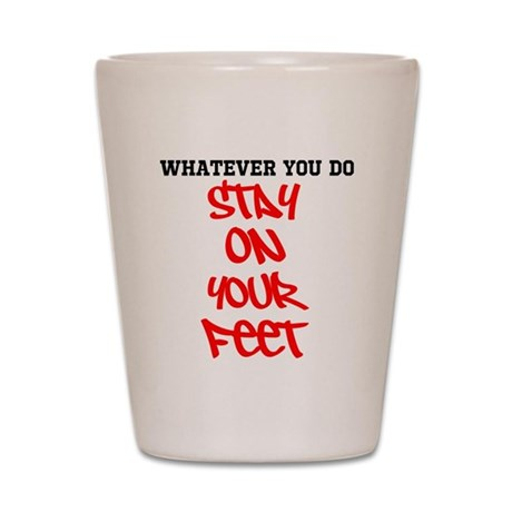 Whatever you do STAY ON YOUR FEET! Shot Glass