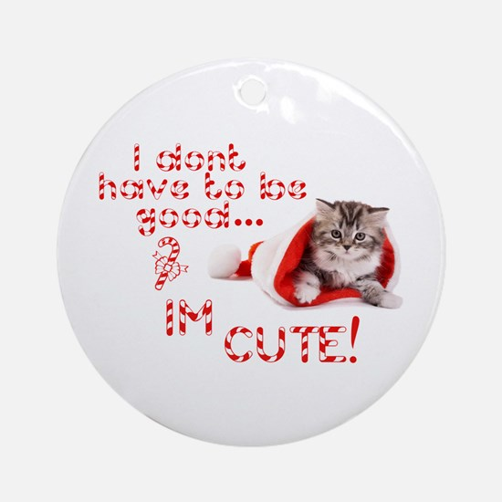 I dont have to be good Im cute Ornament (Round)