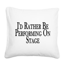 Rather Perform On Stage Square Canvas Pillow