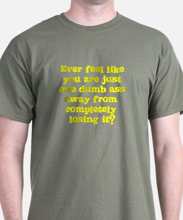 Ever feel like you are one dumb ass away? T-Shirt