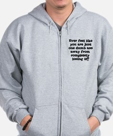 Ever feel like you are one dumb ass away Zip Hoodie