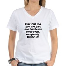 Ever feel like you are one dumb ass away Shirt