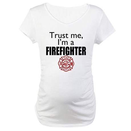 Trust Me Im a Firefighter Maternity T-Shirt