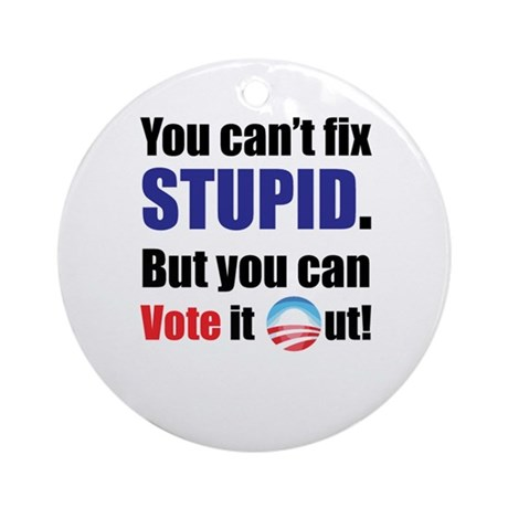 You Can't Fix Stupid - But you can vote it out! Or