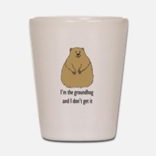Im the groundhog and I dont get it Shot Glass