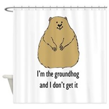 Im the groundhog and I dont get it Shower Curtain