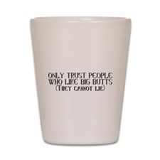 Trust those who like big butts Shot Glass