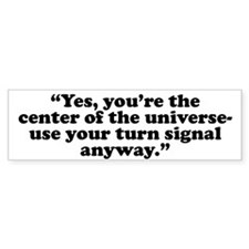 Yes, you're the center of the Bumper Bumper Sticker