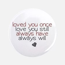 """loved you once love you still... 3.5"""" Button"""