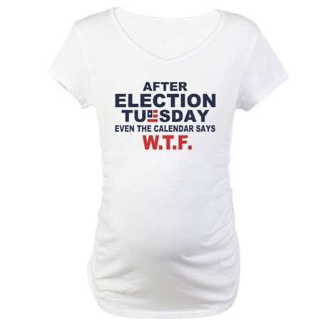 Election Tuesday W T F Maternity T-Shirt