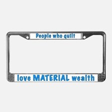 Quilters love material wealth License Frame