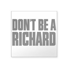 "Dont Be A Richard Square Sticker 3"" x 3"""