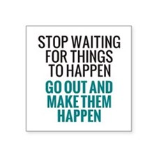 Stop Waiting for Things To Happen Square Sticker 3