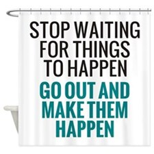 Stop Waiting for Things To Happen Shower Curtain
