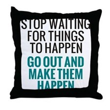 Stop Waiting for Things To Happen Throw Pillow