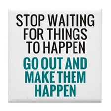 Stop Waiting for Things To Happen Tile Coaster