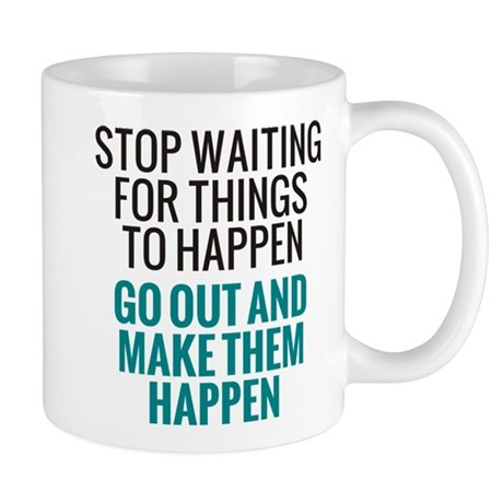 Stop Waiting for Things To Happen Mug