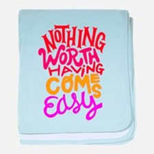Nothing worth having comes easy baby blanket