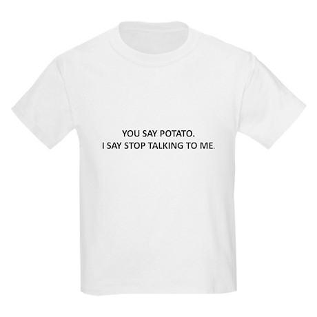 YOU SAY POTATO. I SAY STOP TALKING TO ME. Kids Lig