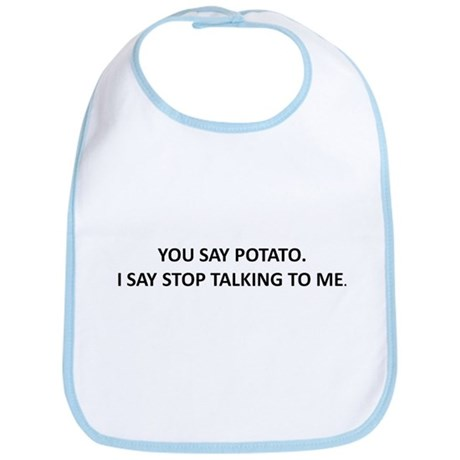 YOU SAY POTATO. I SAY STOP TALKING TO ME. Bib