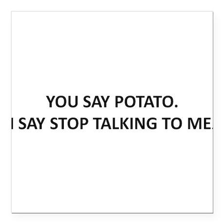 YOU SAY POTATO. I SAY STOP TALKING TO ME. Square C