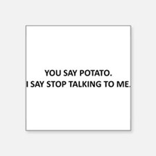 YOU SAY POTATO. I SAY STOP TALKING TO ME. Square S