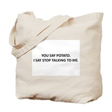YOU SAY POTATO. I SAY STOP TALKING TO ME. Tote Bag