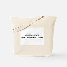 YOU SAY POTATO. I SAY STOP TALKING TO ME. Tote Bag