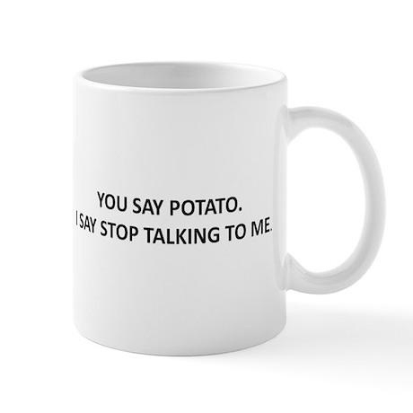 YOU SAY POTATO. I SAY STOP TALKING TO ME. Mug