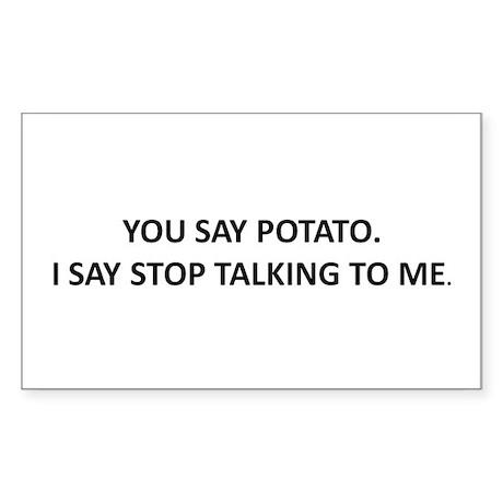 YOU SAY POTATO. I SAY STOP TALKING TO ME. Sticker