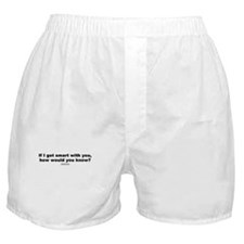 If I got smart with you? -  Boxer Shorts