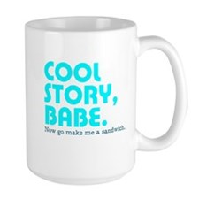 Cool story, babe. Now go make me a sandwich. Mug