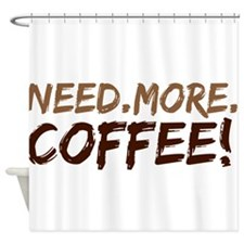 Need.More.Coffee! Shower Curtain