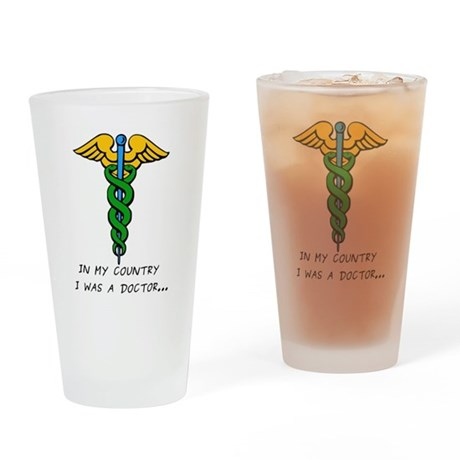 In My Country I Was A Doctor... Drinking Glass