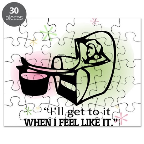 """""""I'll get to it when I feel like it. Puzzle"""