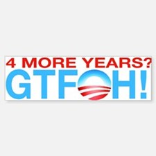 4 more years? GTFOH! (Bumper Sticker)