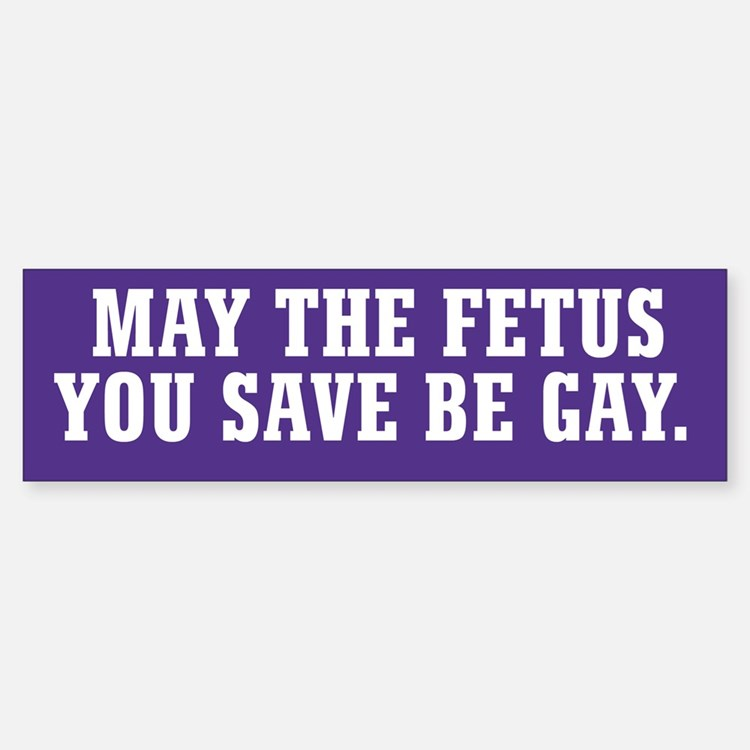 May The Fetus You Save Be Gay Bumper Bumper Sticker